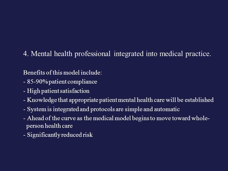4. Mental health professional integrated into medical practice. Benefits of this model include: - 85-90% patient compliance - High patient satisfactio