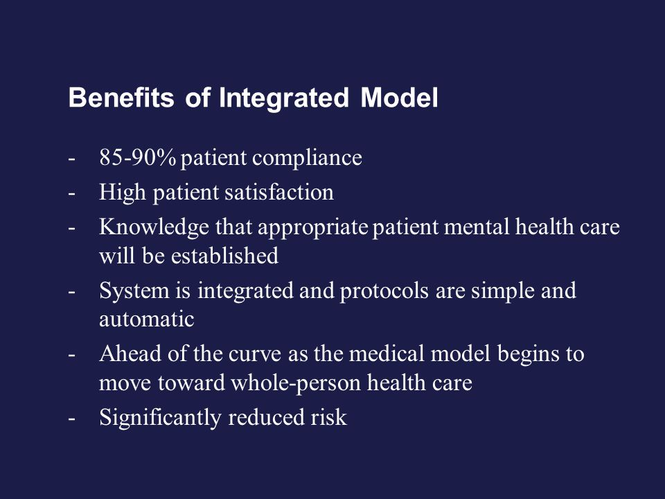 Benefits of Integrated Model - 85-90% patient compliance - High patient satisfaction - Knowledge that appropriate patient mental health care will be established - System is integrated and protocols are simple and automatic - Ahead of the curve as the medical model begins to move toward whole-person health care - Significantly reduced risk