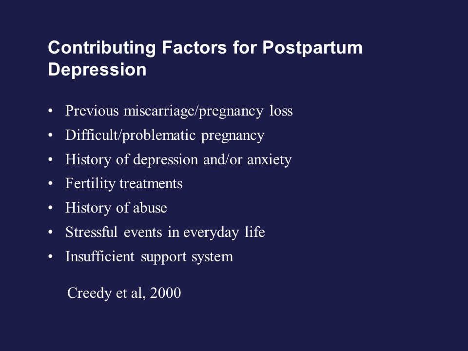 Contributing Factors for Postpartum Depression Previous miscarriage/pregnancy loss Difficult/problematic pregnancy History of depression and/or anxiety Fertility treatments History of abuse Stressful events in everyday life Insufficient support system Creedy et al, 2000