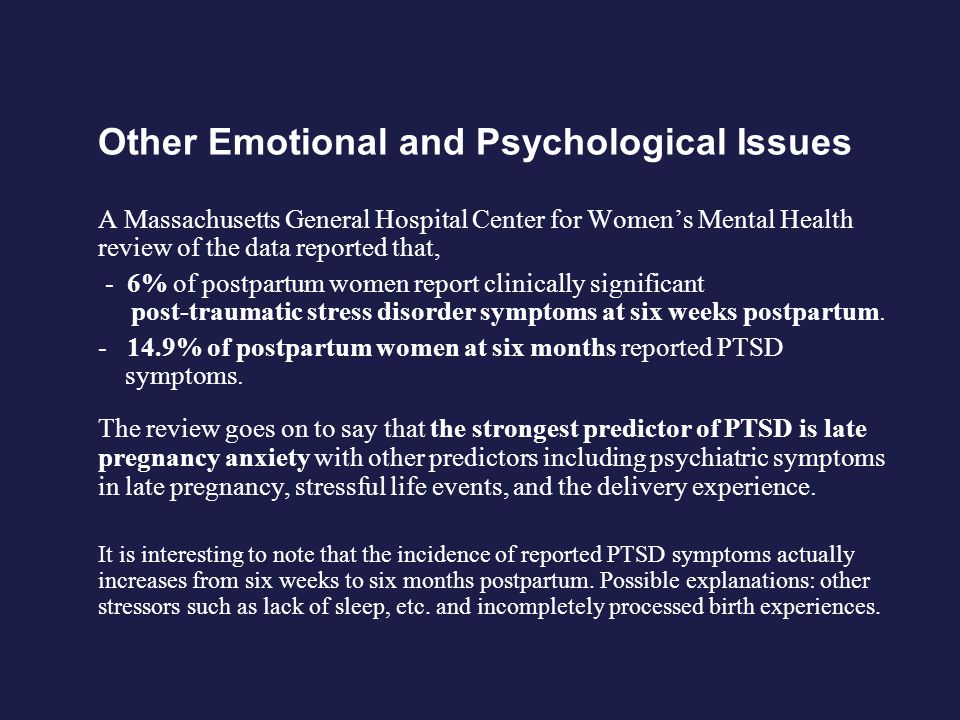 Other Emotional and Psychological Issues A Massachusetts General Hospital Center for Womens Mental Health review of the data reported that, - 6% of postpartum women report clinically significant post-traumatic stress disorder symptoms at six weeks postpartum.