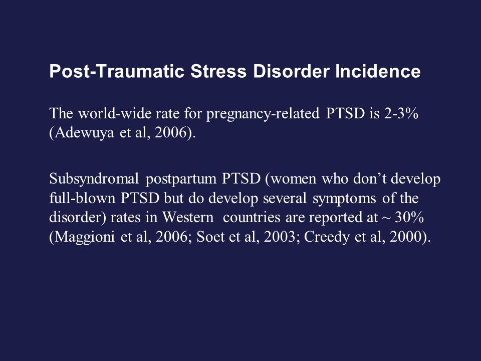 Post-Traumatic Stress Disorder Incidence The world-wide rate for pregnancy-related PTSD is 2-3% (Adewuya et al, 2006). Subsyndromal postpartum PTSD (w