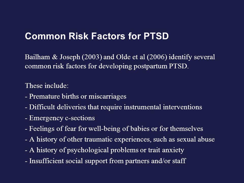 Common Risk Factors for PTSD Bailham & Joseph (2003) and Olde et al (2006) identify several common risk factors for developing postpartum PTSD.