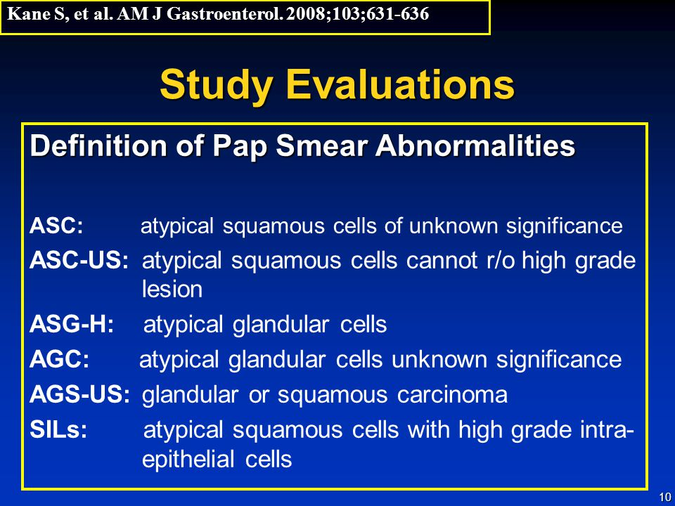 10 Study Evaluations Definition of Pap Smear Abnormalities ASC: atypical squamous cells of unknown significance ASC-US:atypical squamous cells cannot