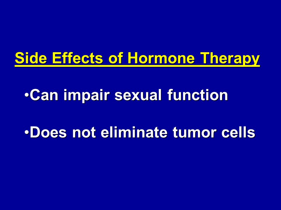 Side Effects of Hormone Therapy Can impair sexual functionCan impair sexual function Does not eliminate tumor cellsDoes not eliminate tumor cells