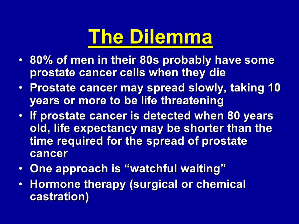 The Dilemma 80% of men in their 80s probably have some prostate cancer cells when they die80% of men in their 80s probably have some prostate cancer c