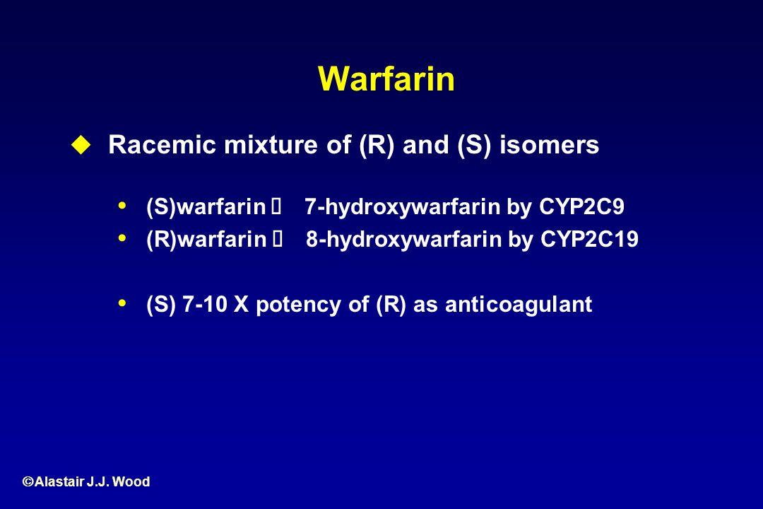 Alastair J.J. Wood Warfarin Racemic mixture of (R) and (S) isomers (S)warfarin 7-hydroxywarfarin by CYP2C9 (R)warfarin 8-hydroxywarfarin by CYP2C19 (S