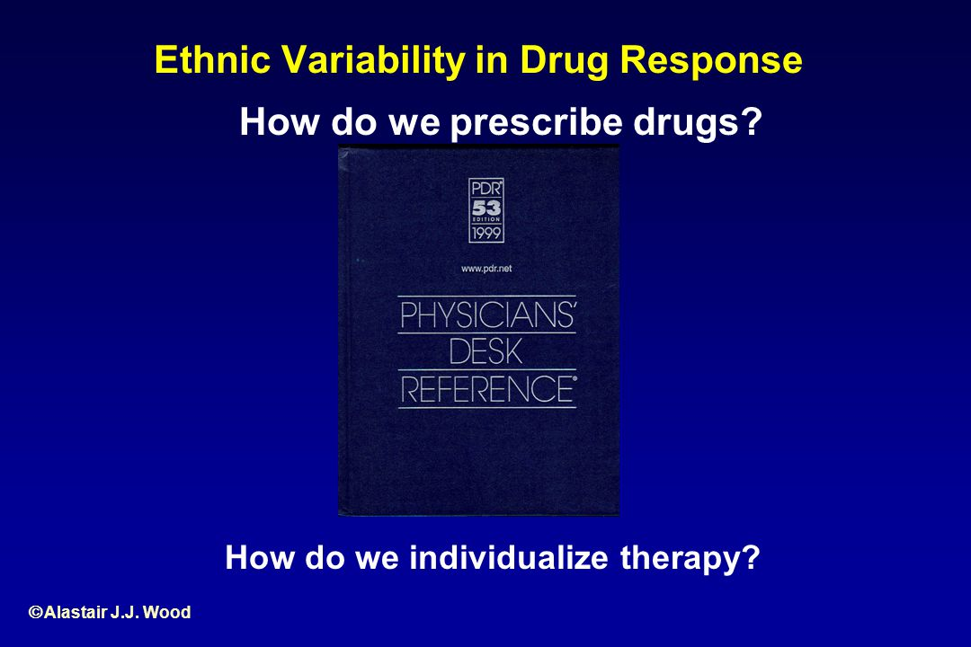 Ethnic Variability in Drug Response How do we prescribe drugs? How do we individualize therapy?