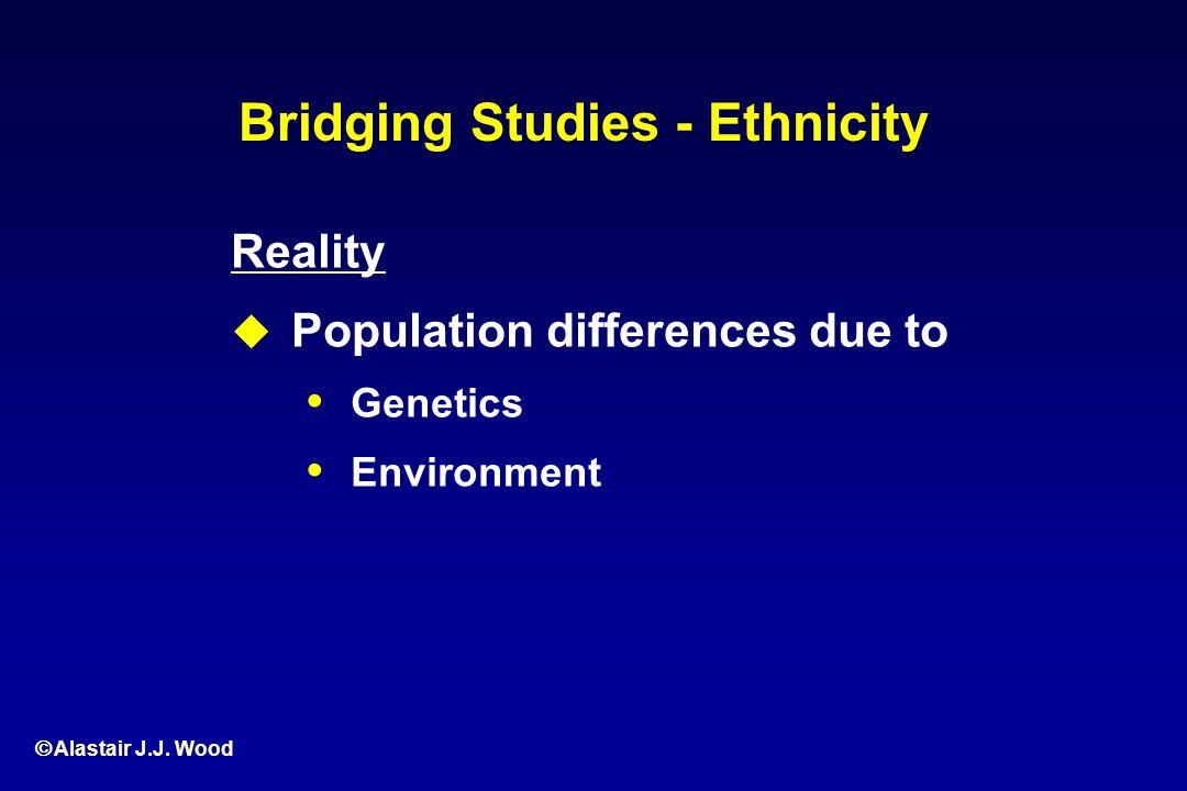 Alastair J.J. Wood Reality Population differences due to Genetics Environment Bridging Studies - Ethnicity
