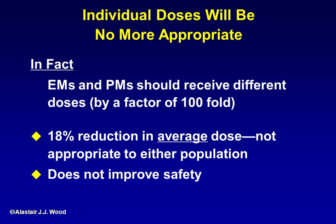 Alastair J.J. Wood Individual Doses Will Be No More Appropriate In Fact EMs and PMs should receive different doses (by a factor of 100 fold) 18% reduc