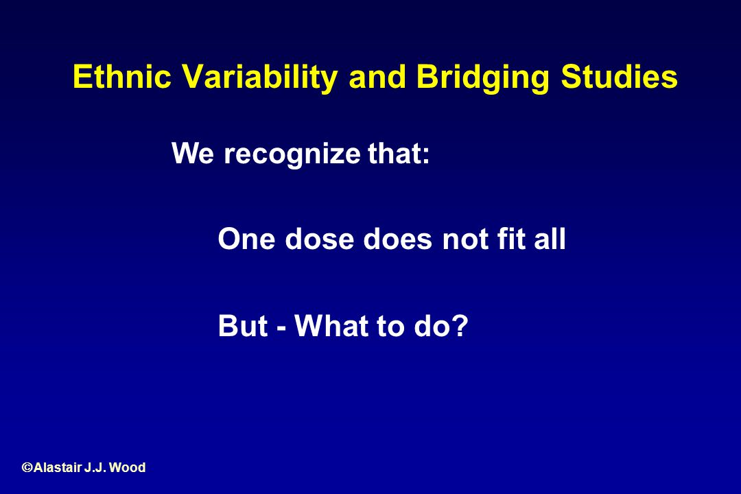Alastair J.J. Wood Ethnic Variability and Bridging Studies We recognize that: One dose does not fit all But - What to do?