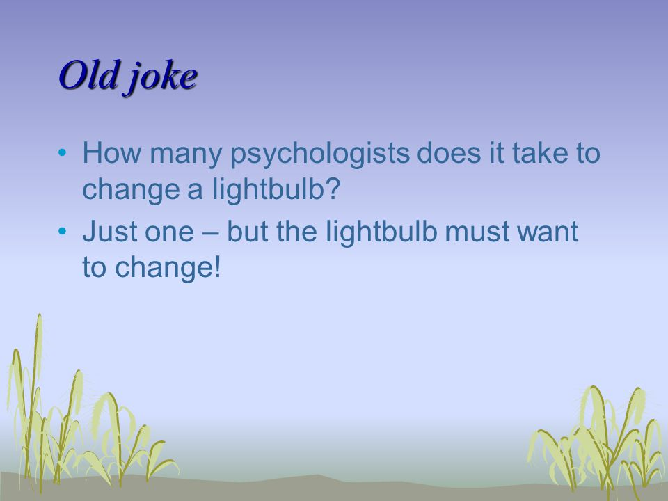Old joke How many psychologists does it take to change a lightbulb.