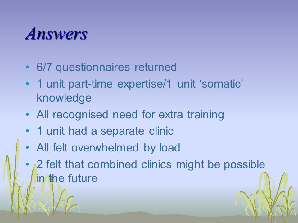 Answers 6/7 questionnaires returned 1 unit part-time expertise/1 unit somatic knowledge All recognised need for extra training 1 unit had a separate clinic All felt overwhelmed by load 2 felt that combined clinics might be possible in the future