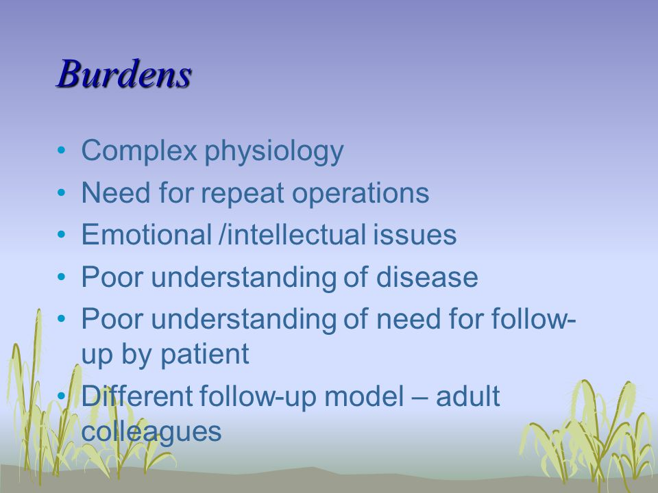 Burdens Complex physiology Need for repeat operations Emotional /intellectual issues Poor understanding of disease Poor understanding of need for follow- up by patient Different follow-up model – adult colleagues