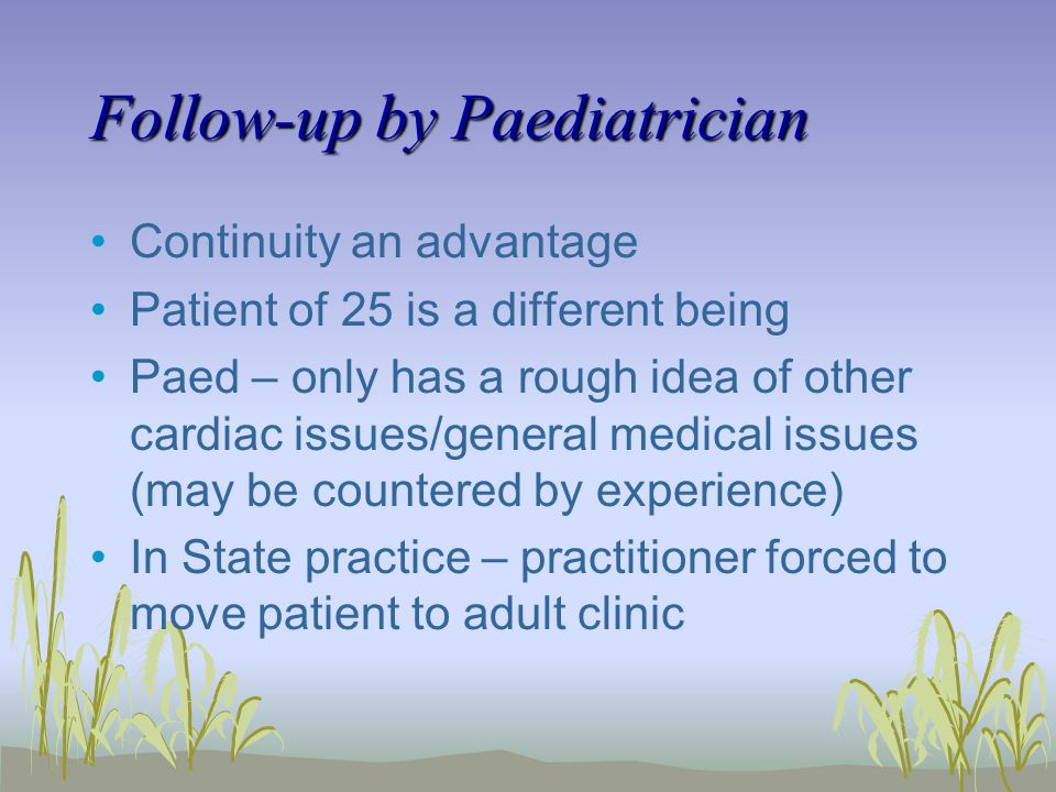 Follow-up by Paediatrician Continuity an advantage Patient of 25 is a different being Paed – only has a rough idea of other cardiac issues/general medical issues (may be countered by experience) In State practice – practitioner forced to move patient to adult clinic