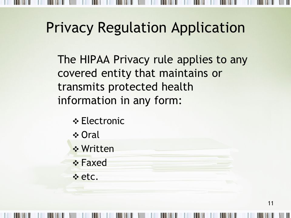 11 Privacy Regulation Application The HIPAA Privacy rule applies to any covered entity that maintains or transmits protected health information in any