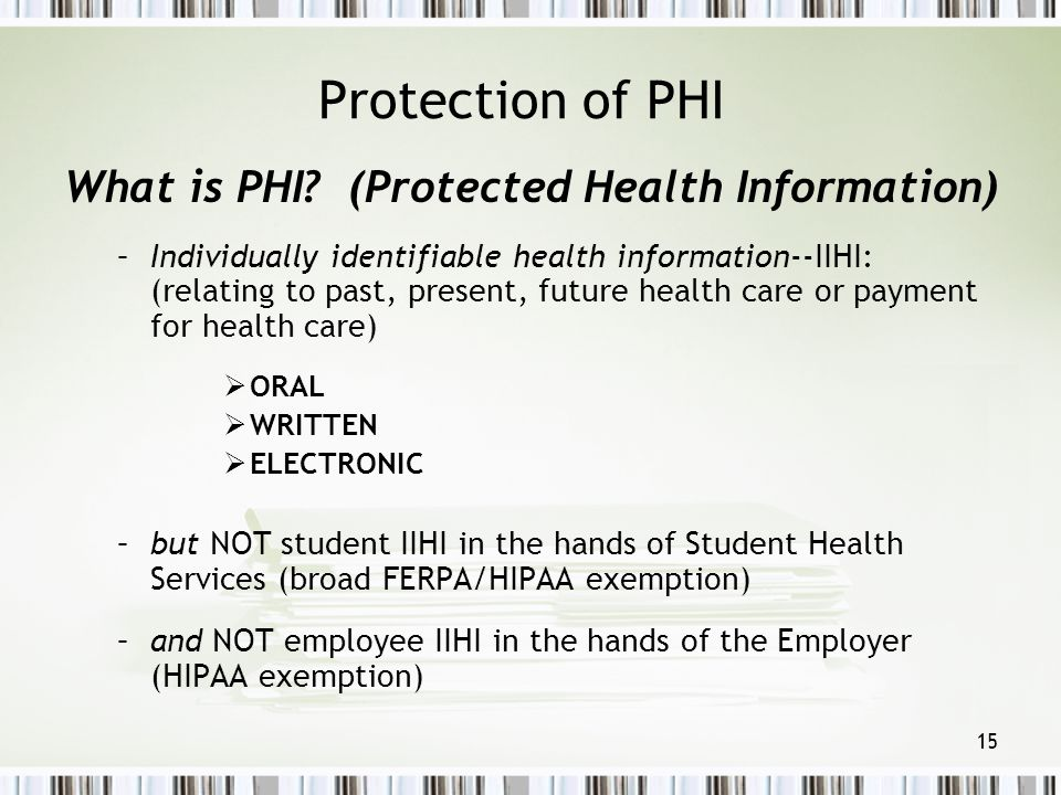 15 Protection of PHI What is PHI? (Protected Health Information) –Individually identifiable health information--IIHI: (relating to past, present, futu