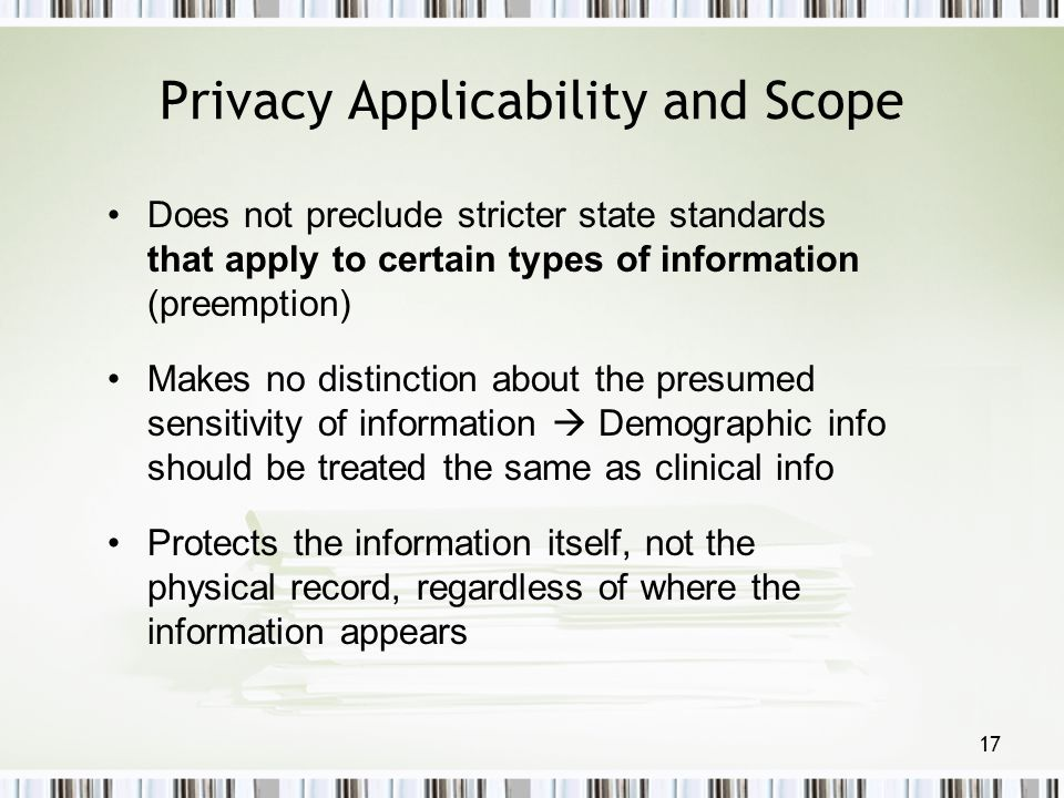 17 Privacy Applicability and Scope Does not preclude stricter state standards that apply to certain types of information (preemption) Makes no distinc