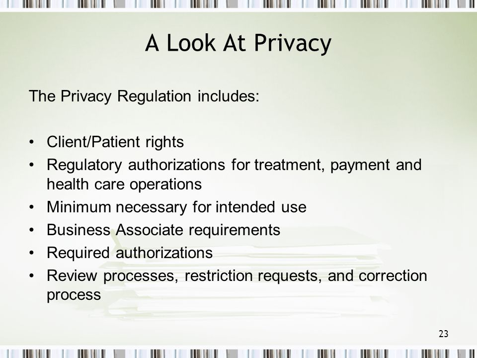 23 A Look At Privacy The Privacy Regulation includes: Client/Patient rights Regulatory authorizations for treatment, payment and health care operation