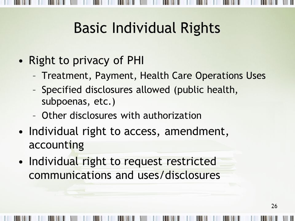 26 Basic Individual Rights Right to privacy of PHI –Treatment, Payment, Health Care Operations Uses –Specified disclosures allowed (public health, sub