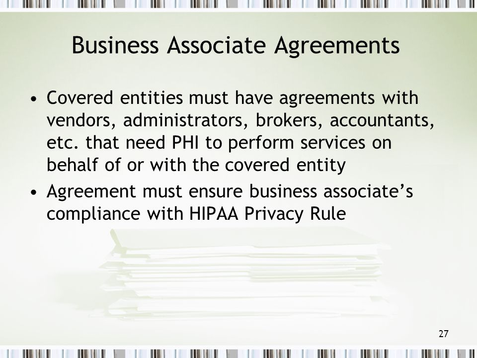 27 Business Associate Agreements Covered entities must have agreements with vendors, administrators, brokers, accountants, etc. that need PHI to perfo