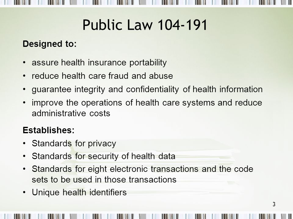 3 Public Law 104-191 Designed to: assure health insurance portability reduce health care fraud and abuse guarantee integrity and confidentiality of he