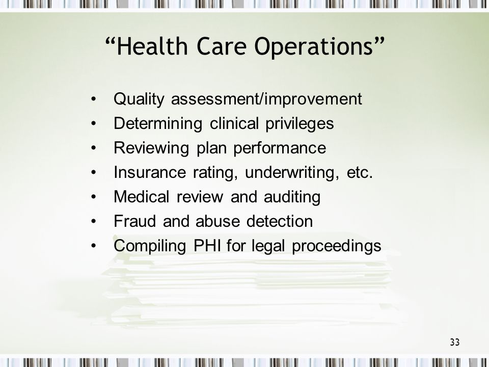 33 Health Care Operations Quality assessment/improvement Determining clinical privileges Reviewing plan performance Insurance rating, underwriting, et