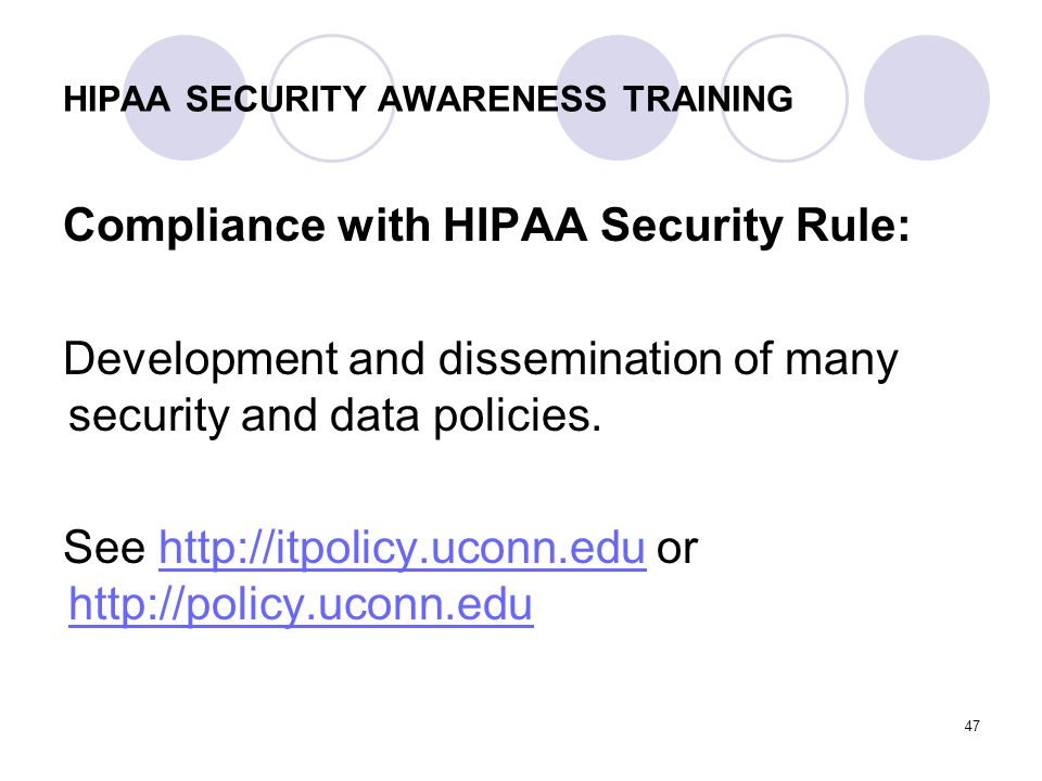 47 HIPAA SECURITY AWARENESS TRAINING Compliance with HIPAA Security Rule: Development and dissemination of many security and data policies. See http:/