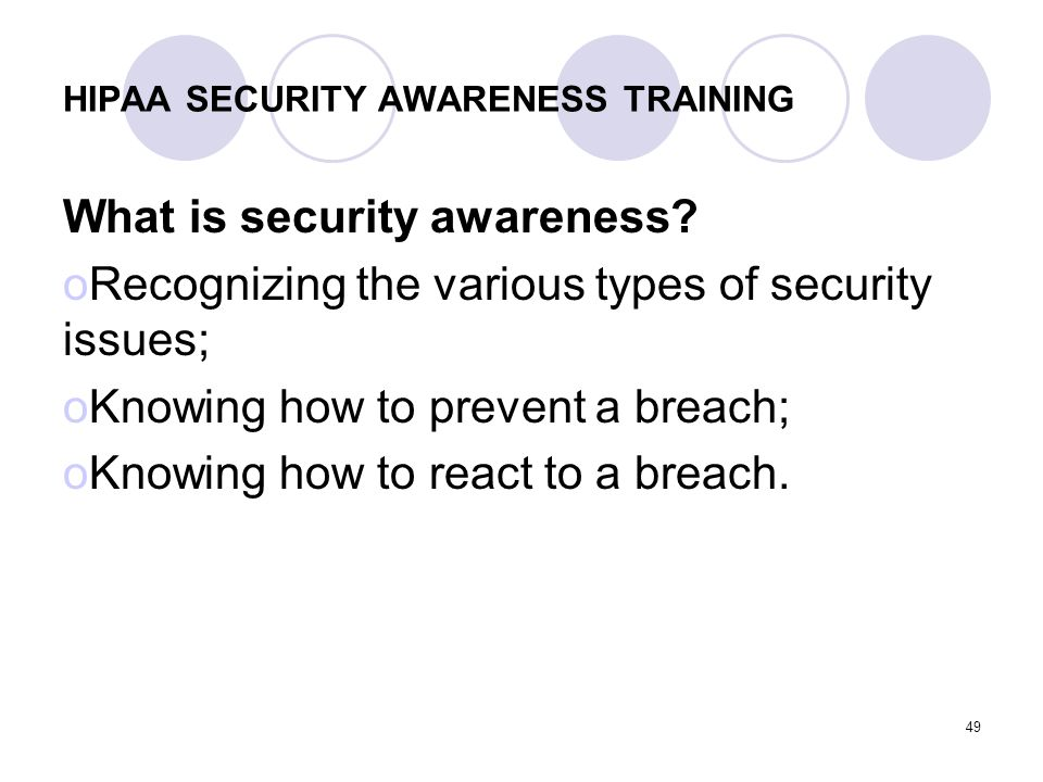 49 HIPAA SECURITY AWARENESS TRAINING What is security awareness? oRecognizing the various types of security issues; oKnowing how to prevent a breach;