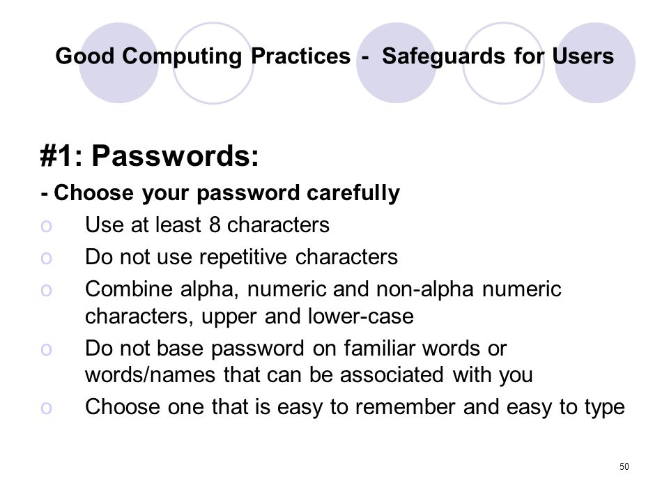 50 Good Computing Practices - Safeguards for Users #1: Passwords: - Choose your password carefully oUse at least 8 characters oDo not use repetitive c