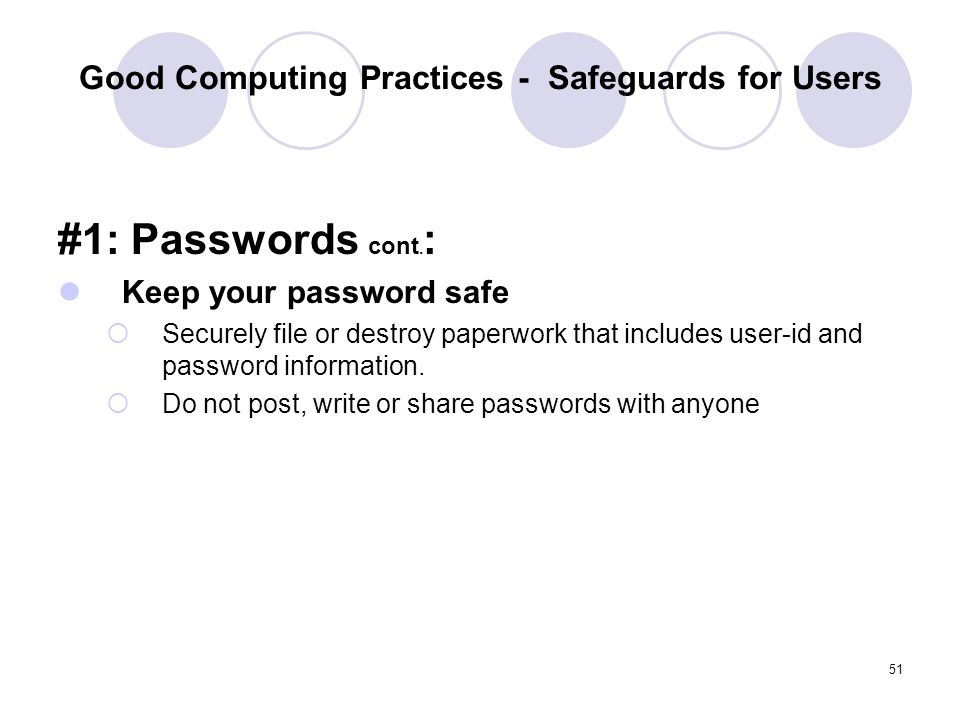 51 Good Computing Practices - Safeguards for Users #1: Passwords cont. : Keep your password safe Securely file or destroy paperwork that includes user