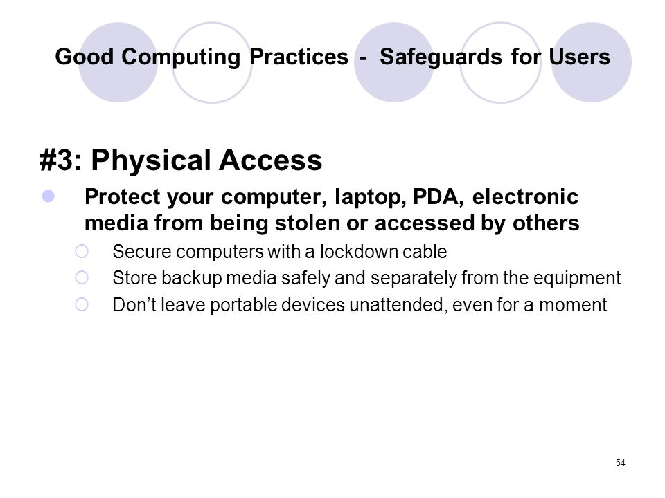 54 Good Computing Practices - Safeguards for Users #3: Physical Access Protect your computer, laptop, PDA, electronic media from being stolen or acces