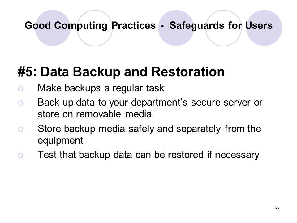 56 Good Computing Practices - Safeguards for Users #5: Data Backup and Restoration oMake backups a regular task oBack up data to your departments secu