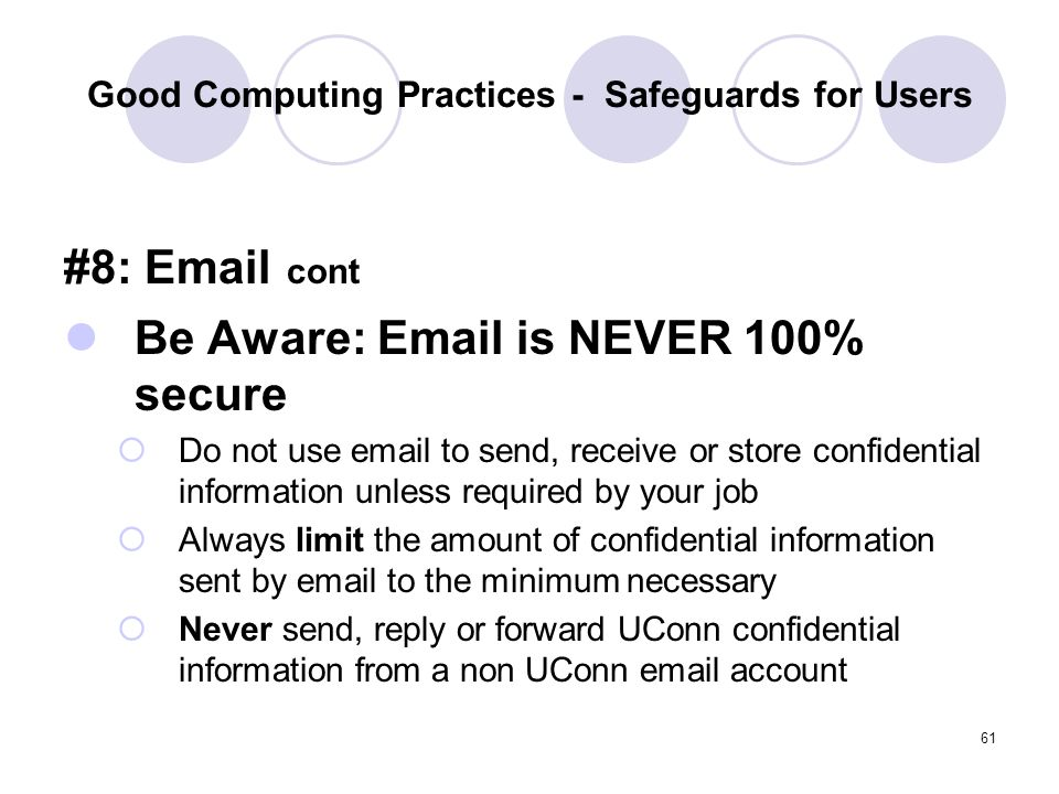 61 Good Computing Practices - Safeguards for Users #8: Email cont Be Aware: Email is NEVER 100% secure Do not use email to send, receive or store conf