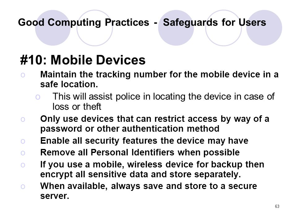 63 Good Computing Practices - Safeguards for Users #10: Mobile Devices oMaintain the tracking number for the mobile device in a safe location. oThis w