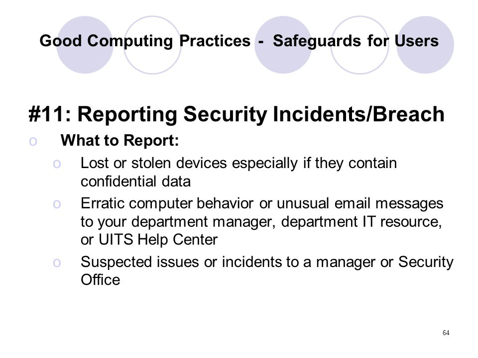 64 Good Computing Practices - Safeguards for Users #11: Reporting Security Incidents/Breach oWhat to Report: oLost or stolen devices especially if the