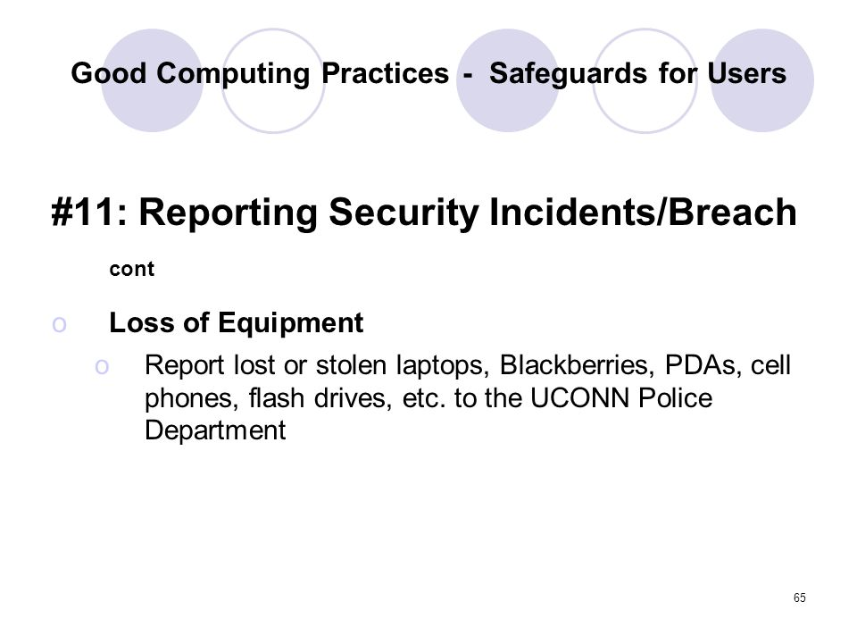 65 Good Computing Practices - Safeguards for Users #11: Reporting Security Incidents/Breach cont oLoss of Equipment oReport lost or stolen laptops, Bl