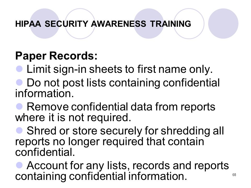 68 HIPAA SECURITY AWARENESS TRAINING Paper Records: Limit sign-in sheets to first name only. Do not post lists containing confidential information. Re
