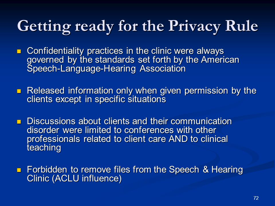 72 Getting ready for the Privacy Rule Confidentiality practices in the clinic were always governed by the standards set forth by the American Speech-L