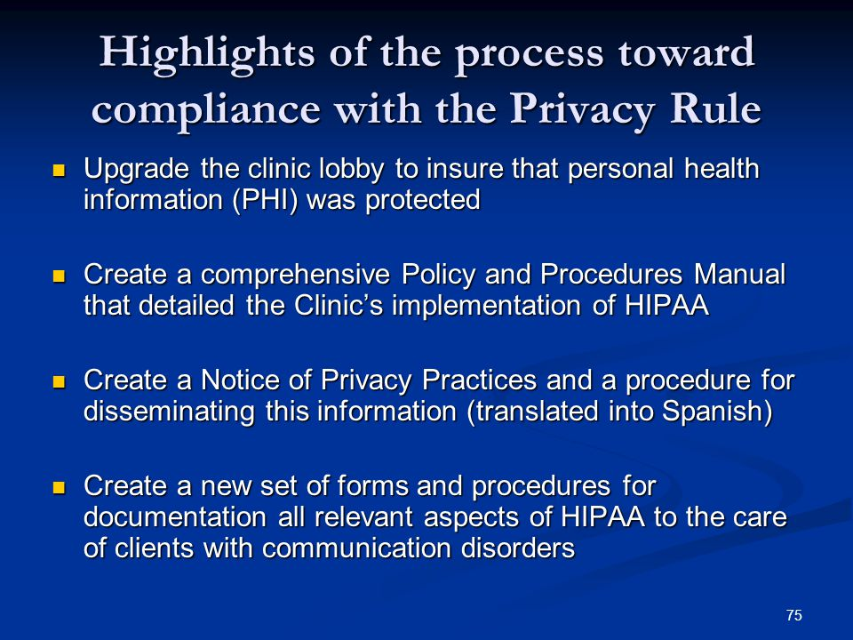 75 Highlights of the process toward compliance with the Privacy Rule Upgrade the clinic lobby to insure that personal health information (PHI) was pro