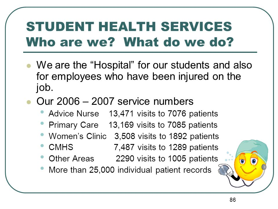 86 STUDENT HEALTH SERVICES Who are we? What do we do? We are the Hospital for our students and also for employees who have been injured on the job. Ou