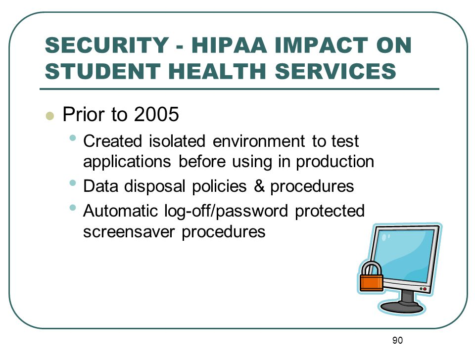 90 SECURITY - HIPAA IMPACT ON STUDENT HEALTH SERVICES Prior to 2005 Created isolated environment to test applications before using in production Data