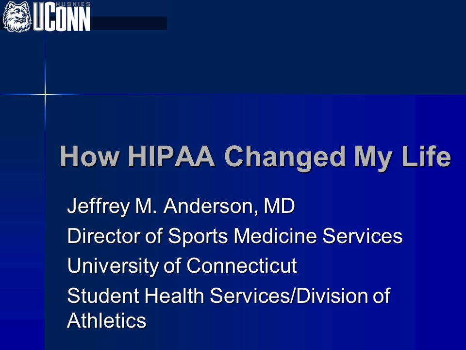 How HIPAA Changed My Life Jeffrey M. Anderson, MD Director of Sports Medicine Services University of Connecticut Student Health Services/Division of A