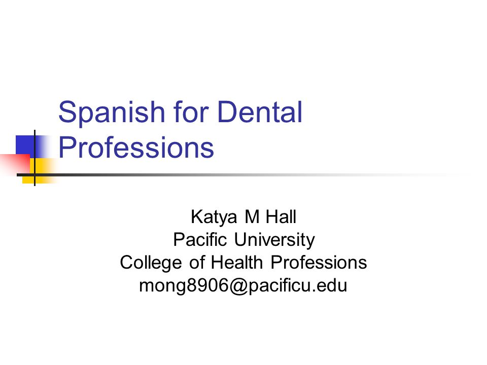 Spanish for Dental Professions Katya M Hall Pacific University College of Health Professions mong8906@pacificu.edu
