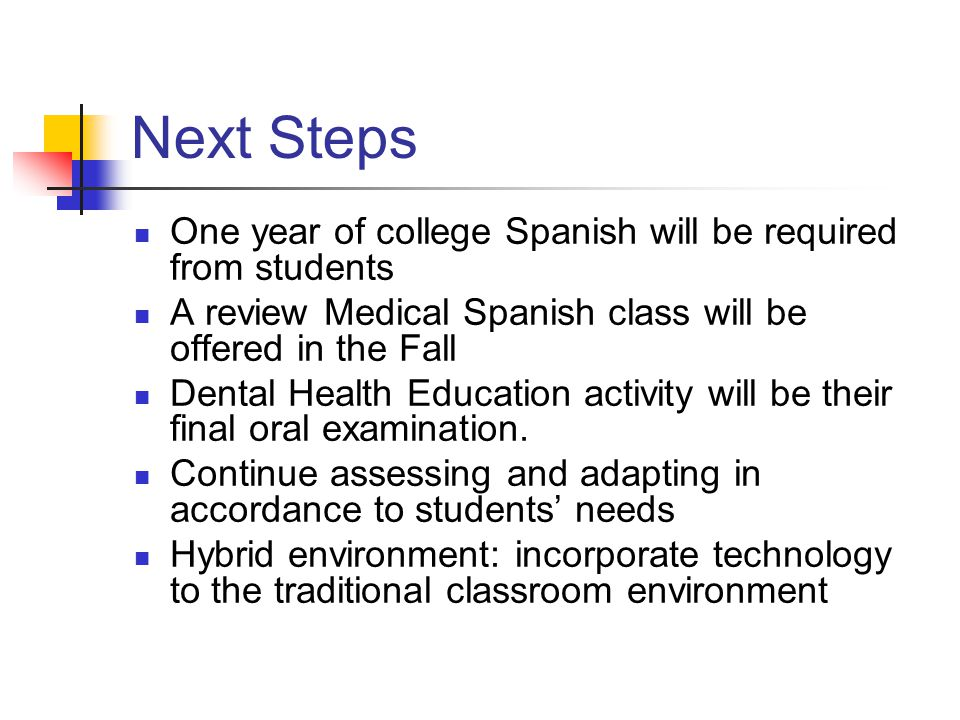 Next Steps One year of college Spanish will be required from students A review Medical Spanish class will be offered in the Fall Dental Health Education activity will be their final oral examination.