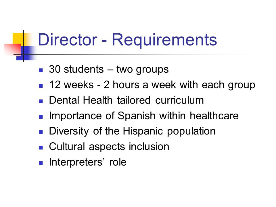 Director - Requirements 30 students – two groups 12 weeks - 2 hours a week with each group Dental Health tailored curriculum Importance of Spanish within healthcare Diversity of the Hispanic population Cultural aspects inclusion Interpreters role