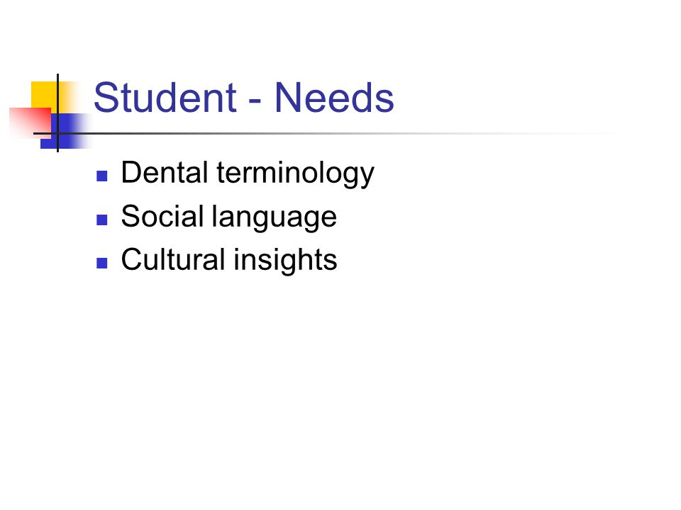 Student - Needs Dental terminology Social language Cultural insights