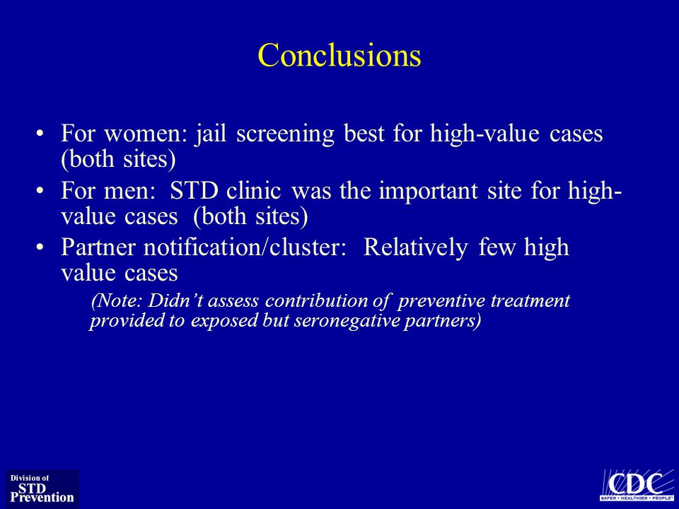 Conclusions For women: jail screening best for high-value cases (both sites) For men: STD clinic was the important site for high- value cases (both sites) Partner notification/cluster: Relatively few high value cases (Note: Didnt assess contribution of preventive treatment provided to exposed but seronegative partners)