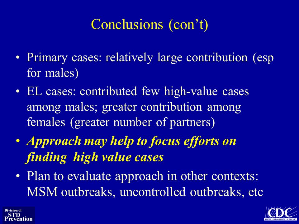 Conclusions (cont) Primary cases: relatively large contribution (esp for males) EL cases: contributed few high-value cases among males; greater contribution among females (greater number of partners) Approach may help to focus efforts on finding high value cases Plan to evaluate approach in other contexts: MSM outbreaks, uncontrolled outbreaks, etc