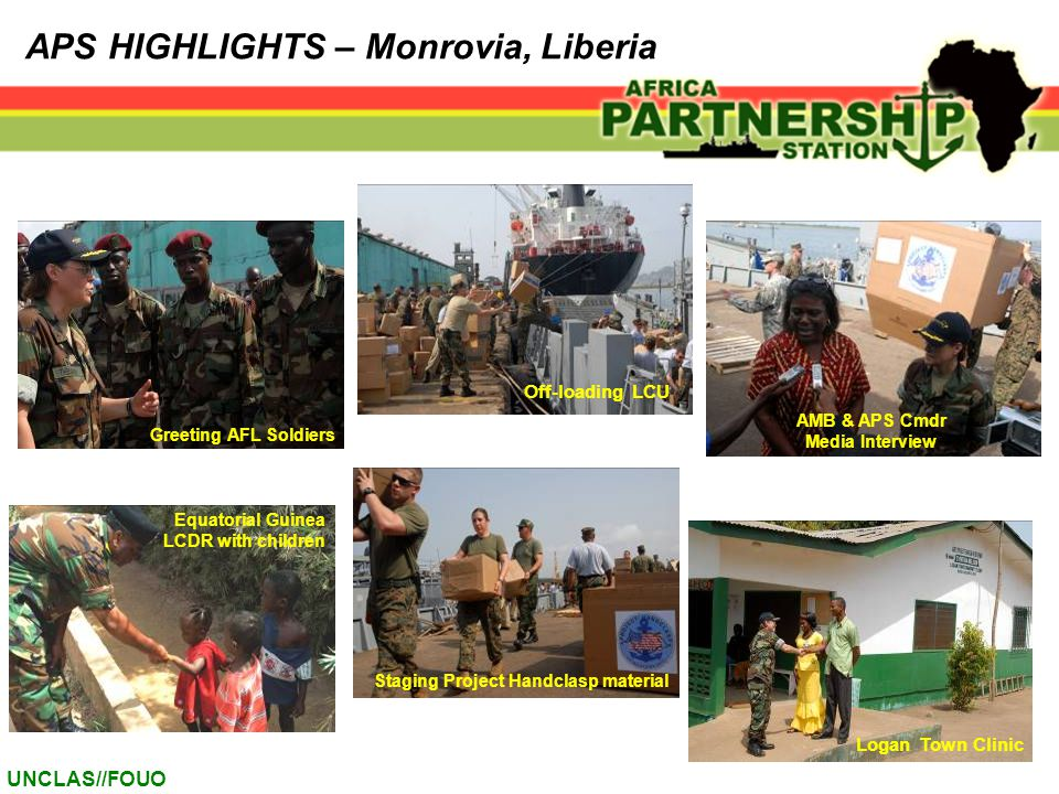 UNCLAS//FOUO APS HIGHLIGHTS – Monrovia, Liberia Staging Project Handclasp material Greeting AFL Soldiers AMB & APS Cmdr Media Interview Equatorial Guinea LCDR with children Off-loading LCU Logan Town Clinic
