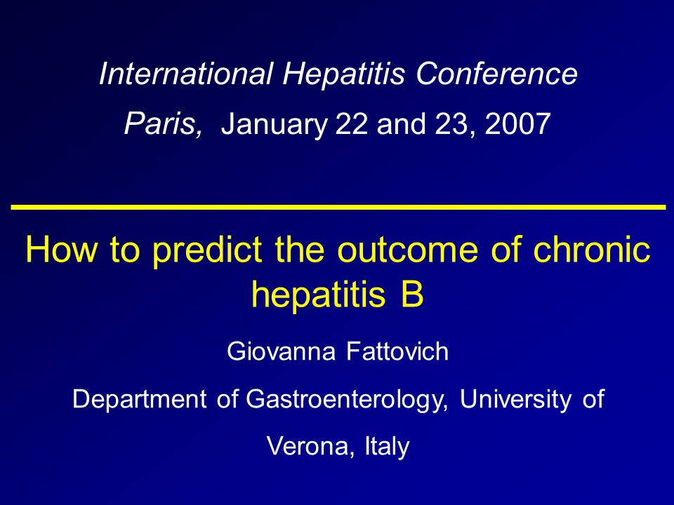 How to predict the outcome of chronic hepatitis B International Hepatitis Conference Paris, January 22 and 23, 2007 Giovanna Fattovich Department of Gastroenterology, University of Verona, Italy